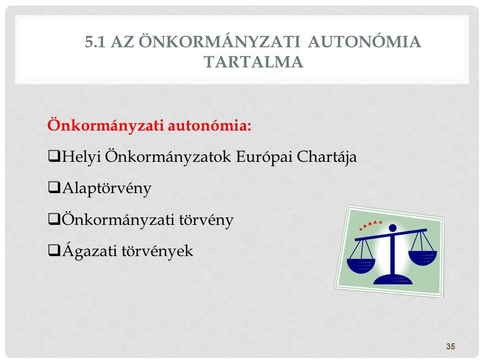 5.1 AZ ÖNKORMÁNYZATI AUTONÓMIA TARTALMA Önkormányzati autonómia:  Helyi Önkormányzatok Európai Chartája  Alaptörvény  Önkormányzati törvény  Ágaza