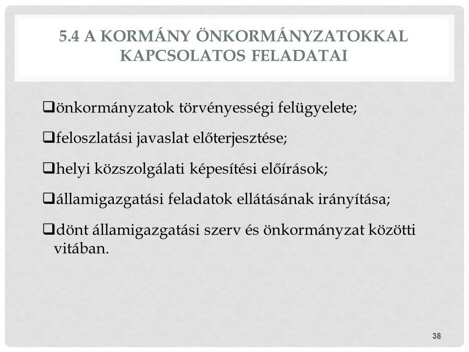 5.4 A KORMÁNY ÖNKORMÁNYZATOKKAL KAPCSOLATOS FELADATAI  önkormányzatok törvényességi felügyelete;  feloszlatási javaslat előterjesztése;  helyi közs