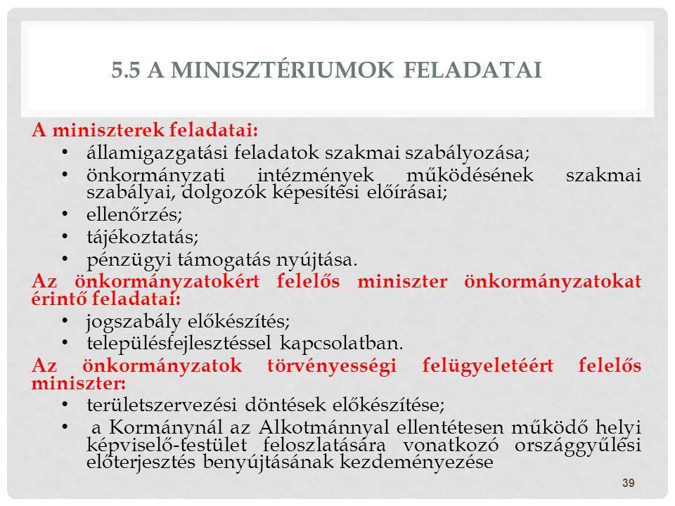 5.5 A MINISZTÉRIUMOK FELADATAI A miniszterek feladatai: államigazgatási feladatok szakmai szabályozása; önkormányzati intézmények működésének szakmai