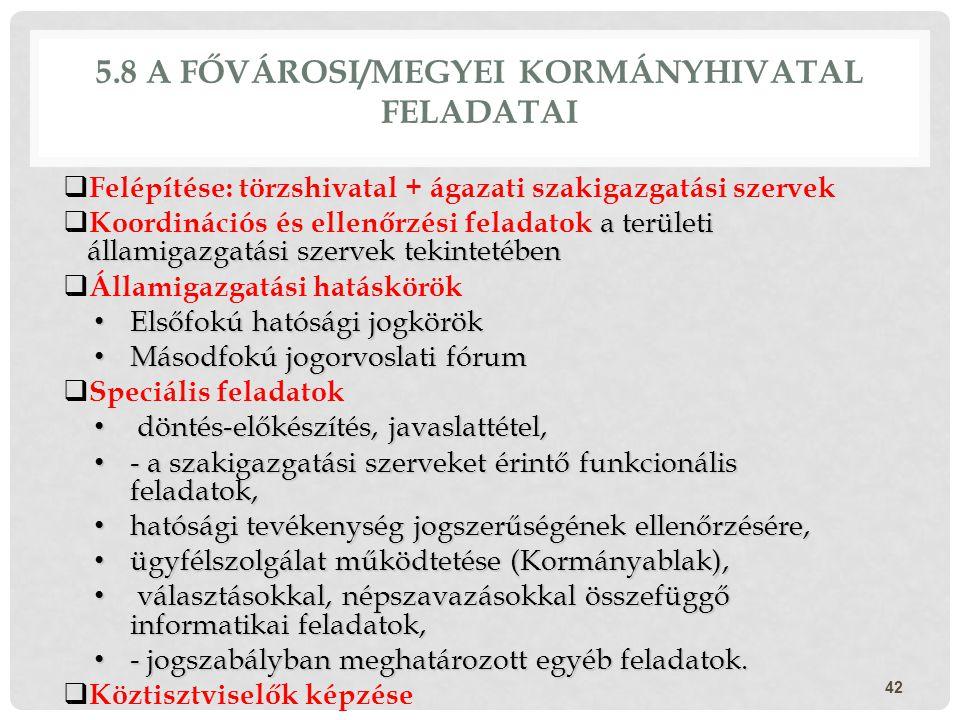 5.8 A FŐVÁROSI/MEGYEI KORMÁNYHIVATAL FELADATAI  Felépítése: törzshivatal + ágazati szakigazgatási szervek a területi államigazgatási szervek tekintet