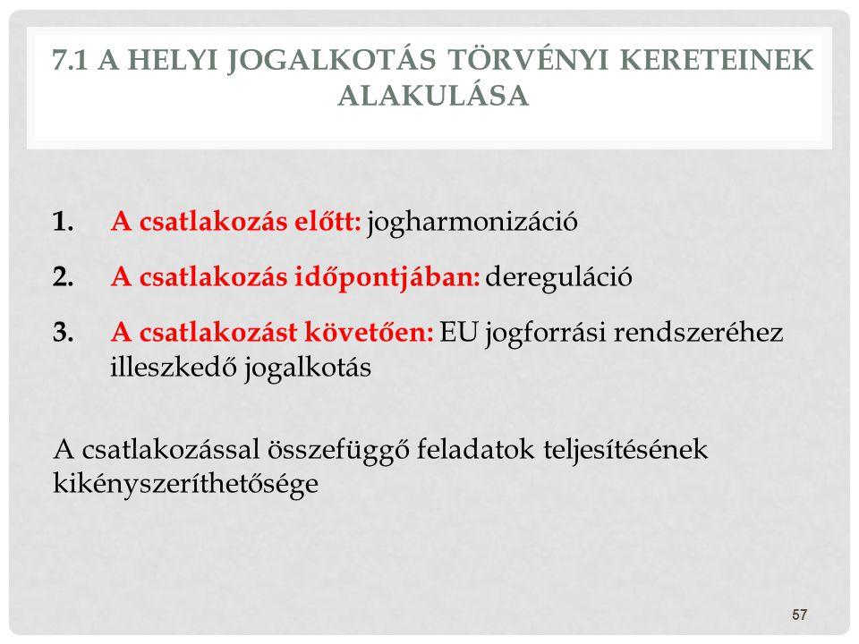 7.1 A HELYI JOGALKOTÁS TÖRVÉNYI KERETEINEK ALAKULÁSA 1.A csatlakozás előtt: jogharmonizáció 2.A csatlakozás időpontjában: dereguláció 3.A csatlakozást