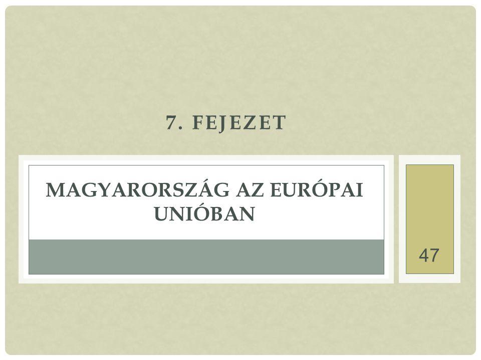 47 7. FEJEZET MAGYARORSZÁG AZ EURÓPAI UNIÓBAN