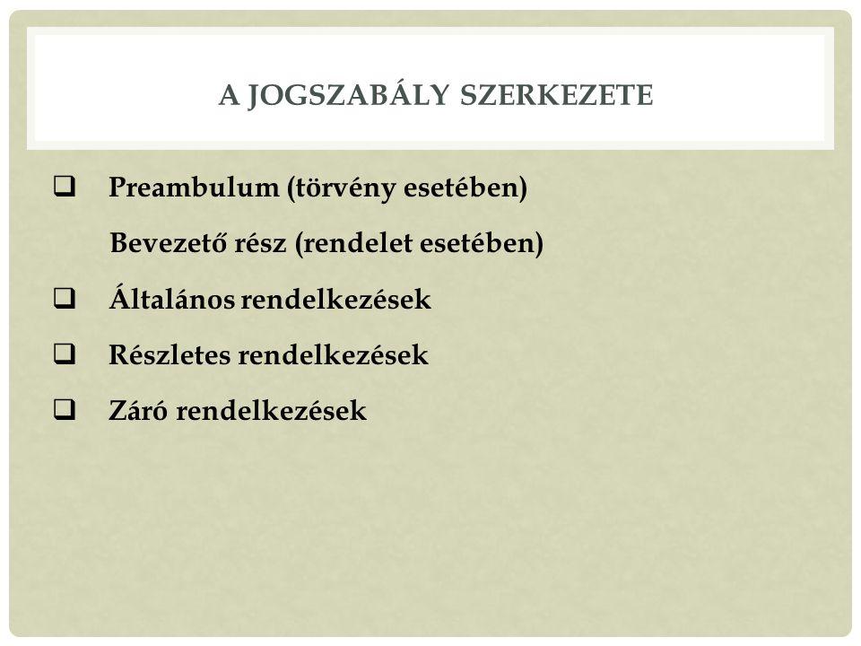 A JOGSZABÁLY SZERKEZETE  Preambulum (törvény esetében) Bevezető rész (rendelet esetében)  Általános rendelkezések  Részletes rendelkezések  Záró rendelkezések
