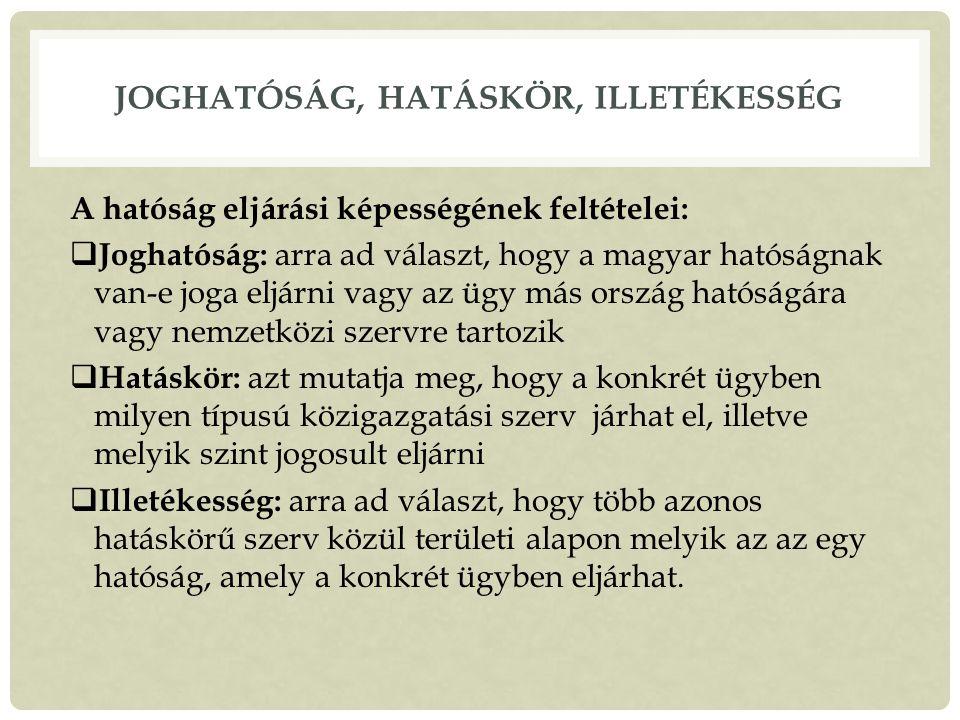 JOGHATÓSÁG, HATÁSKÖR, ILLETÉKESSÉG A hatóság eljárási képességének feltételei:  Joghatóság: arra ad választ, hogy a magyar hatóságnak van-e joga eljárni vagy az ügy más ország hatóságára vagy nemzetközi szervre tartozik  Hatáskör: azt mutatja meg, hogy a konkrét ügyben milyen típusú közigazgatási szerv járhat el, illetve melyik szint jogosult eljárni  Illetékesség: arra ad választ, hogy több azonos hatáskörű szerv közül területi alapon melyik az az egy hatóság, amely a konkrét ügyben eljárhat.
