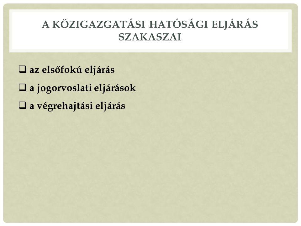 A KÖZIGAZGATÁSI HATÓSÁGI ELJÁRÁS SZAKASZAI  az elsőfokú eljárás  a jogorvoslati eljárások  a végrehajtási eljárás