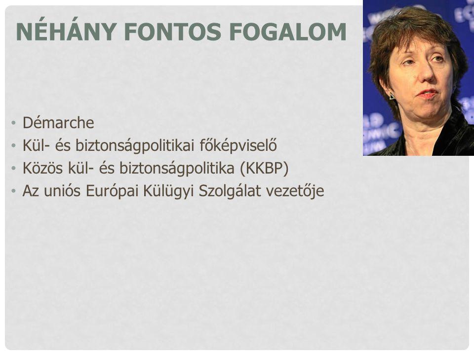 NÉHÁNY FONTOS FOGALOM Démarche Kül- és biztonságpolitikai főképviselő Közös kül- és biztonságpolitika (KKBP) Az uniós Európai Külügyi Szolgálat vezető