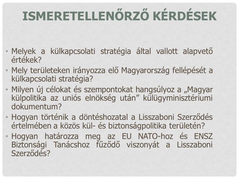 ISMERETELLENŐRZŐ KÉRDÉSEK Melyek a külkapcsolati stratégia által vallott alapvető értékek? Mely területeken irányozza elő Magyarország fellépését a kü