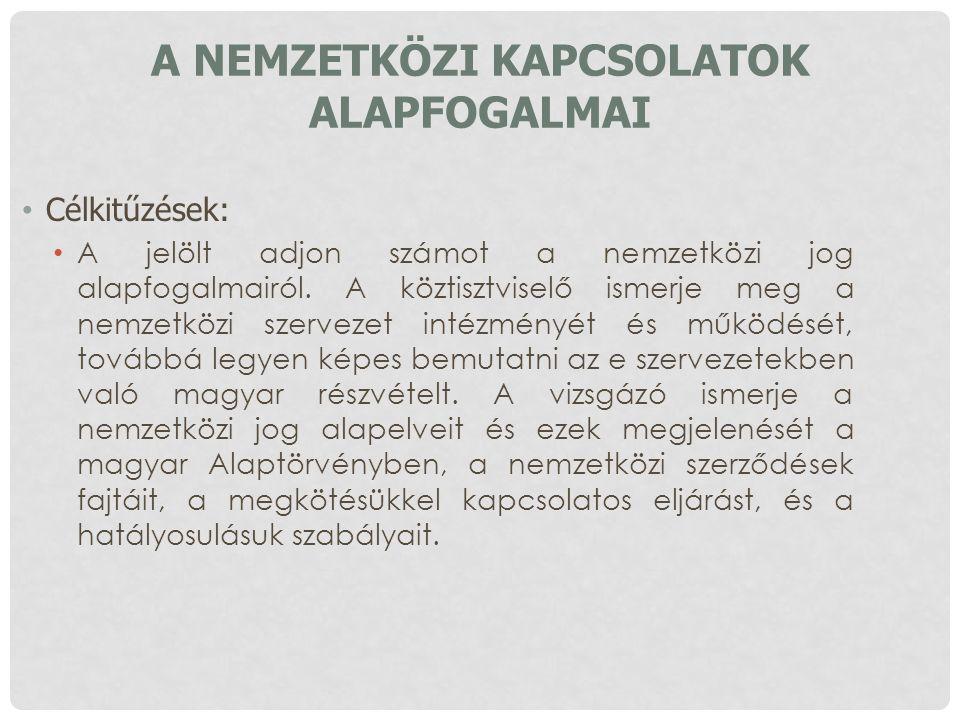 A NEMZETKÖZI KAPCSOLATOK ALAPFOGALMAI Célkitűzések: A jelölt adjon számot a nemzetközi jog alapfogalmairól. A köztisztviselő ismerje meg a nemzetközi