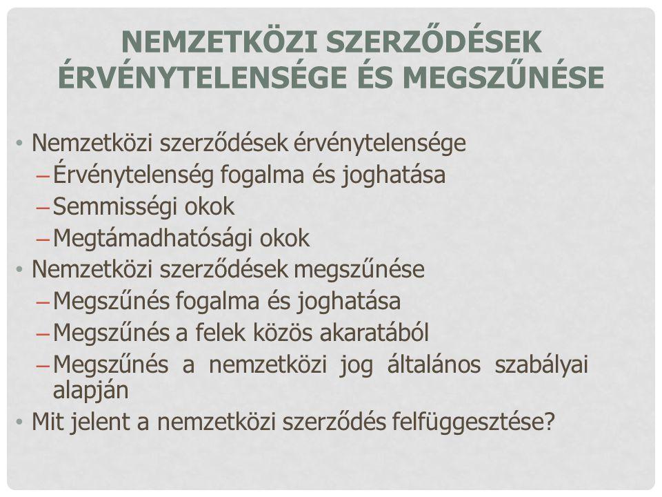 NEMZETKÖZI SZERZŐDÉSEK ÉRVÉNYTELENSÉGE ÉS MEGSZŰNÉSE Nemzetközi szerződések érvénytelensége – Érvénytelenség fogalma és joghatása – Semmisségi okok –