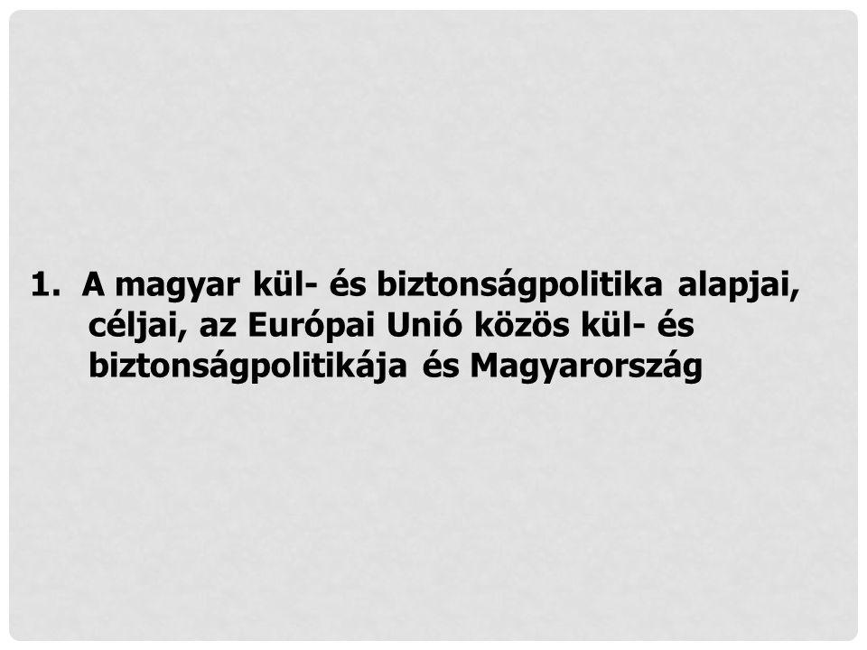 1. A magyar kül- és biztonságpolitika alapjai, céljai, az Európai Unió közös kül- és biztonságpolitikája és Magyarország
