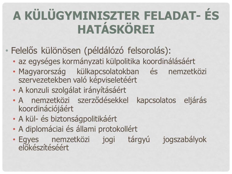 A KÜLÜGYMINISZTER FELADAT- ÉS HATÁSKÖREI Felelős különösen (példálózó felsorolás): az egységes kormányzati külpolitika koordinálásáért Magyarország kü