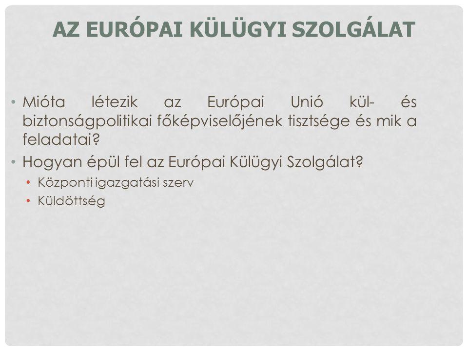 AZ EURÓPAI KÜLÜGYI SZOLGÁLAT Mióta létezik az Európai Unió kül- és biztonságpolitikai főképviselőjének tisztsége és mik a feladatai? Hogyan épül fel a