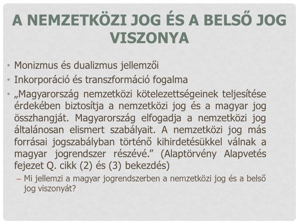 """A NEMZETKÖZI JOG ÉS A BELSŐ JOG VISZONYA Monizmus és dualizmus jellemzői Inkorporáció és transzformáció fogalma """"Magyarország nemzetközi kötelezettség"""
