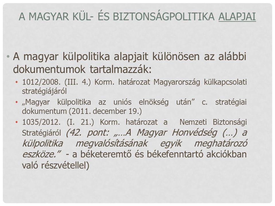 A MAGYAR KÜL- ÉS BIZTONSÁGPOLITIKA ALAPJAI A magyar külpolitika alapjait különösen az alábbi dokumentumok tartalmazzák: 1012/2008. (III. 4.) Korm. hat