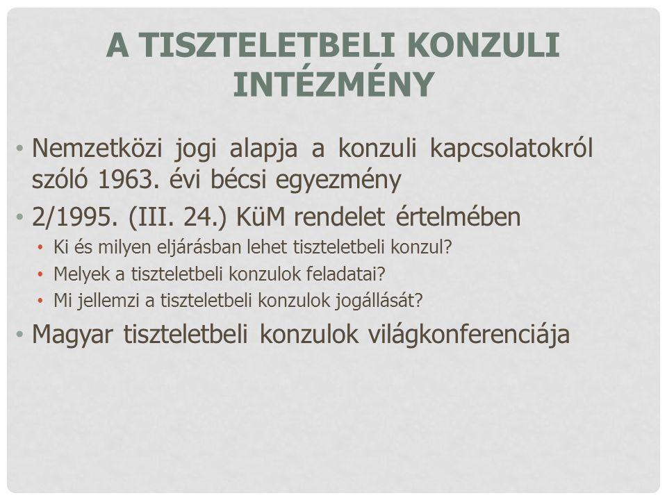 A TISZTELETBELI KONZULI INTÉZMÉNY Nemzetközi jogi alapja a konzuli kapcsolatokról szóló 1963. évi bécsi egyezmény 2/1995. (III. 24.) KüM rendelet érte