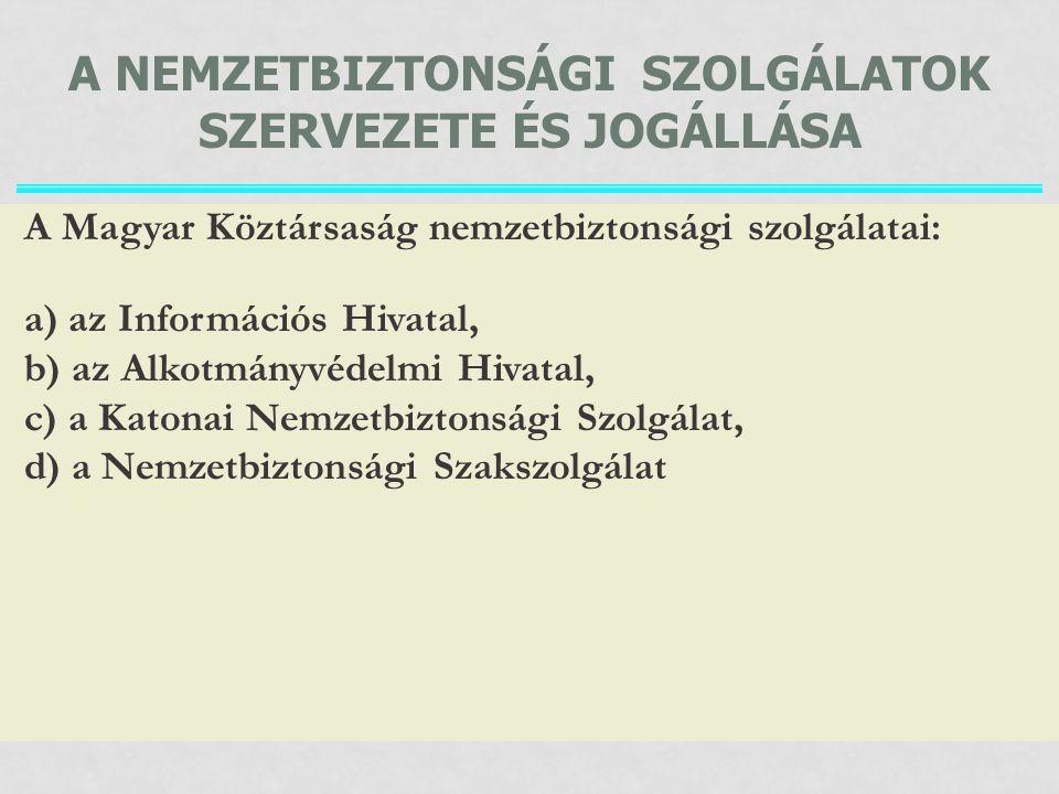A NEMZETBIZTONSÁGI SZOLGÁLATOK SZERVEZETE ÉS JOGÁLLÁSA A Magyar Köztársaság nemzetbiztonsági szolgálatai: a) az Információs Hivatal, b) az Alkotmányvé