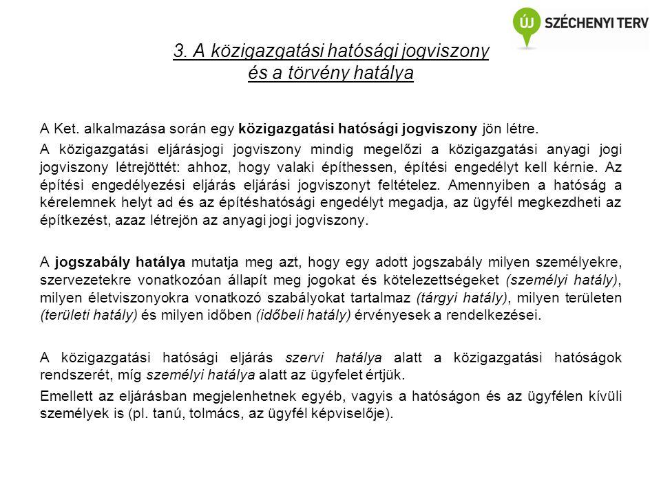 3. A közigazgatási hatósági jogviszony és a törvény hatálya A Ket. alkalmazása során egy közigazgatási hatósági jogviszony jön létre. A közigazgatási