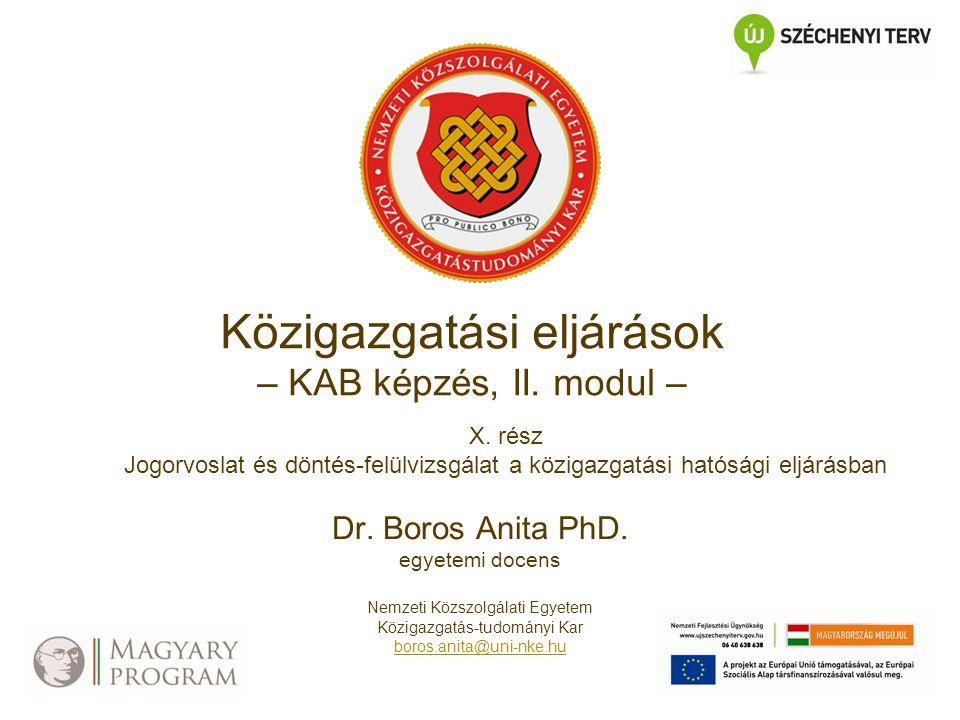Közigazgatási eljárások – KAB képzés, II. modul – X. rész Jogorvoslat és döntés-felülvizsgálat a közigazgatási hatósági eljárásban Dr. Boros Anita PhD