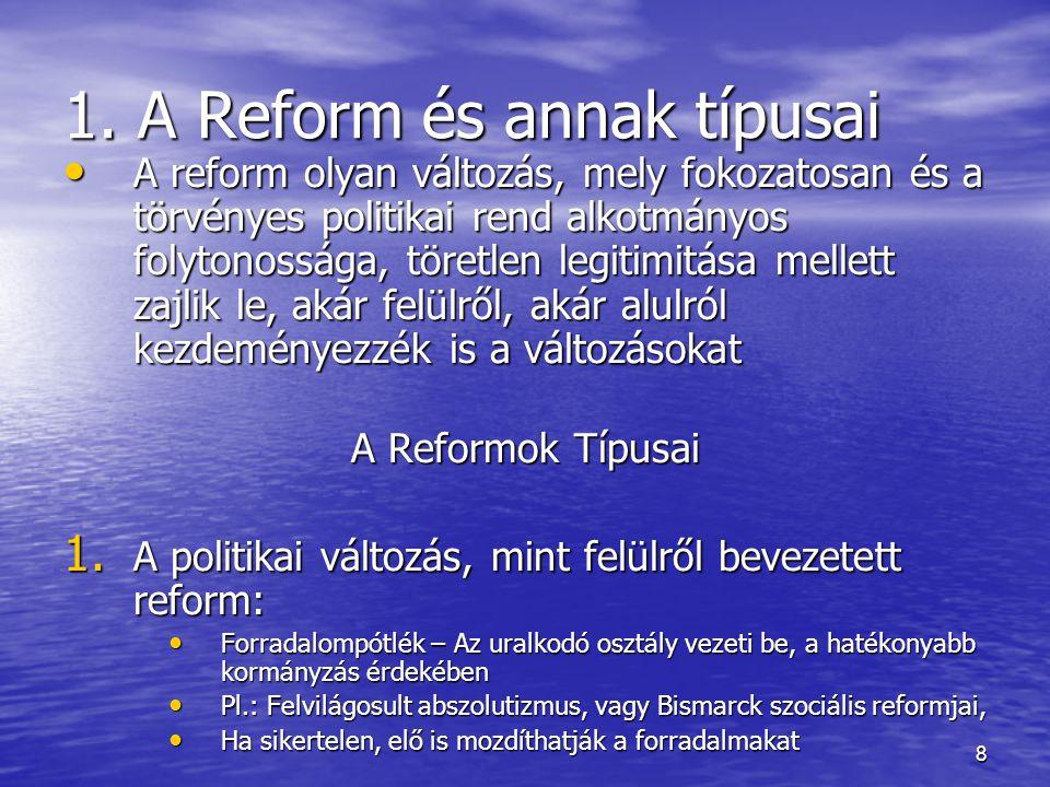 8 1. A Reform és annak típusai A reform olyan változás, mely fokozatosan és a törvényes politikai rend alkotmányos folytonossága, töretlen legitimitás