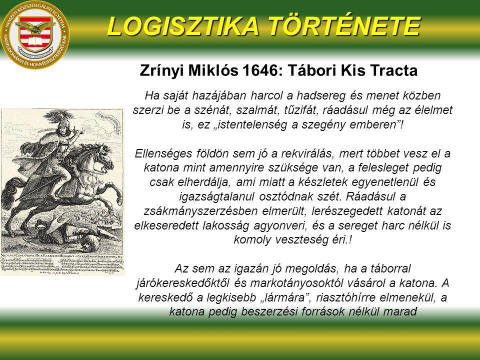 """Zrínyi Miklós 1646: Tábori Kis Tracta LOGISZTIKA TÖRTÉNETE Ha saját hazájában harcol a hadsereg és menet közben szerzi be a szénát, szalmát, tűzifát, ráadásul még az élelmet is, ez """"istentelenség a szegény emberen ."""