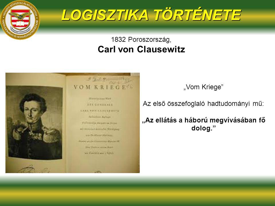 """LOGISZTIKA TÖRTÉNETE 1832 Poroszország, Carl von Clausewitz """"Vom Kriege Az első összefoglaló hadtudományi mű: """"Az ellátás a háború megvívásában fő dolog."""