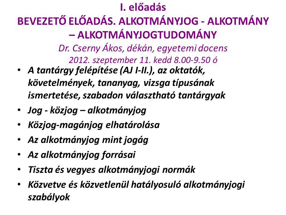 I. előadás BEVEZETŐ ELŐADÁS. ALKOTMÁNYJOG - ALKOTMÁNY – ALKOTMÁNYJOGTUDOMÁNY Dr. Cserny Ákos, dékán, egyetemi docens 2012. szeptember 11. kedd 8.00-9.