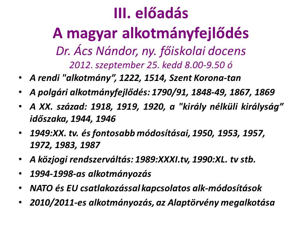 III. előadás A magyar alkotmányfejlődés Dr. Ács Nándor, ny. főiskolai docens 2012. szeptember 25. kedd 8.00-9.50 ó A rendi