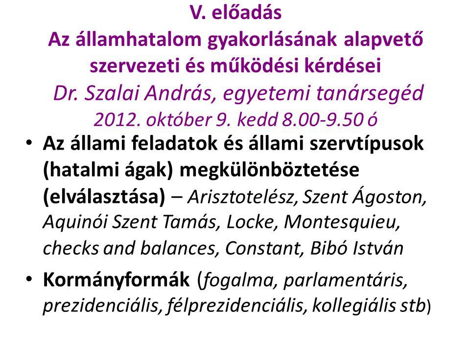 V. előadás Az államhatalom gyakorlásának alapvető szervezeti és működési kérdései Dr. Szalai András, egyetemi tanársegéd 2012. október 9. kedd 8.00-9.