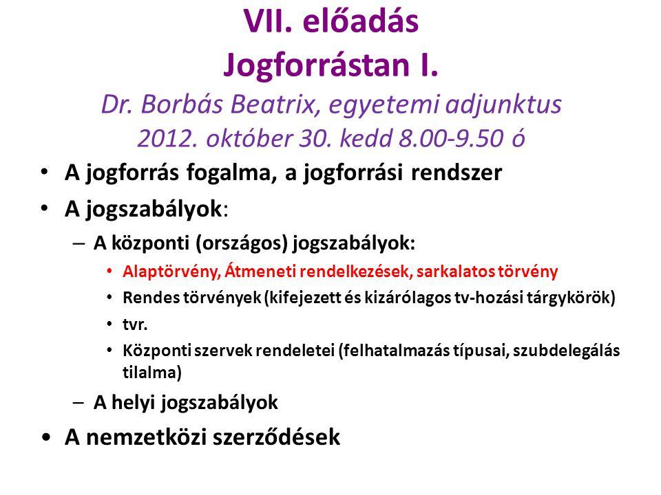 VII. előadás Jogforrástan I. Dr. Borbás Beatrix, egyetemi adjunktus 2012. október 30. kedd 8.00-9.50 ó A jogforrás fogalma, a jogforrási rendszer A jo