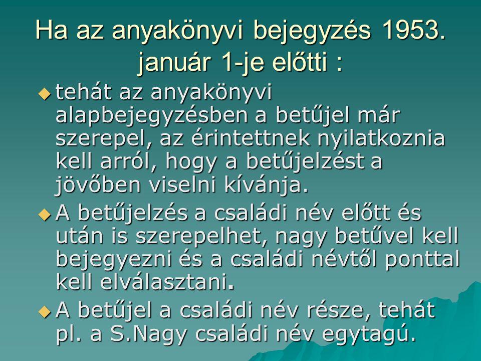 Ha az anyakönyvi bejegyzés 1953. január 1-je előtti :  tehát az anyakönyvi alapbejegyzésben a betűjel már szerepel, az érintettnek nyilatkoznia kell