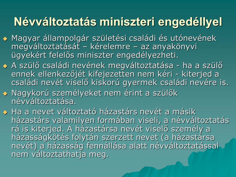 Névváltoztatás miniszteri engedéllyel  Magyar állampolgár születési családi és utónevének megváltoztatását – kérelemre – az anyakönyvi ügyekért felel