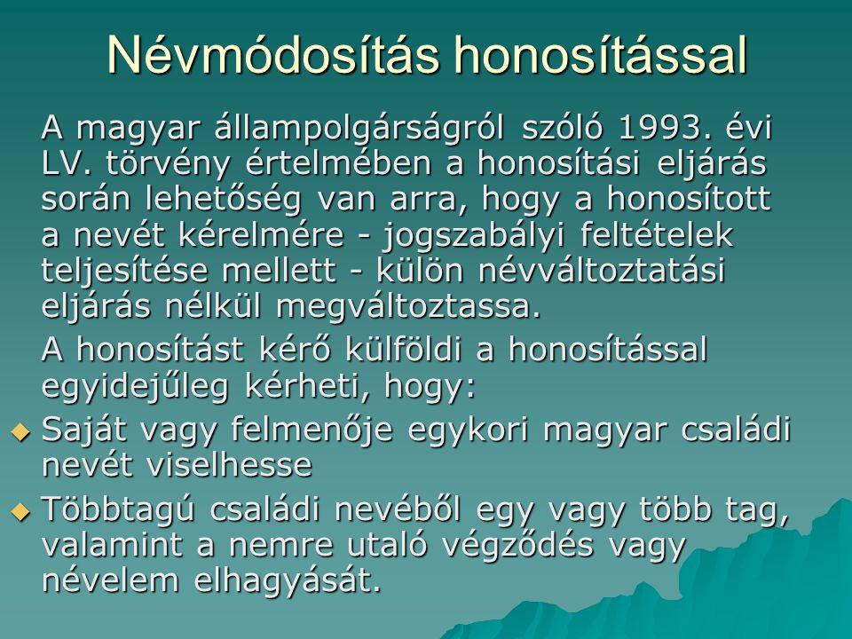 Névmódosítás honosítással A magyar állampolgárságról szóló 1993. évi LV. törvény értelmében a honosítási eljárás során lehetőség van arra, hogy a hono