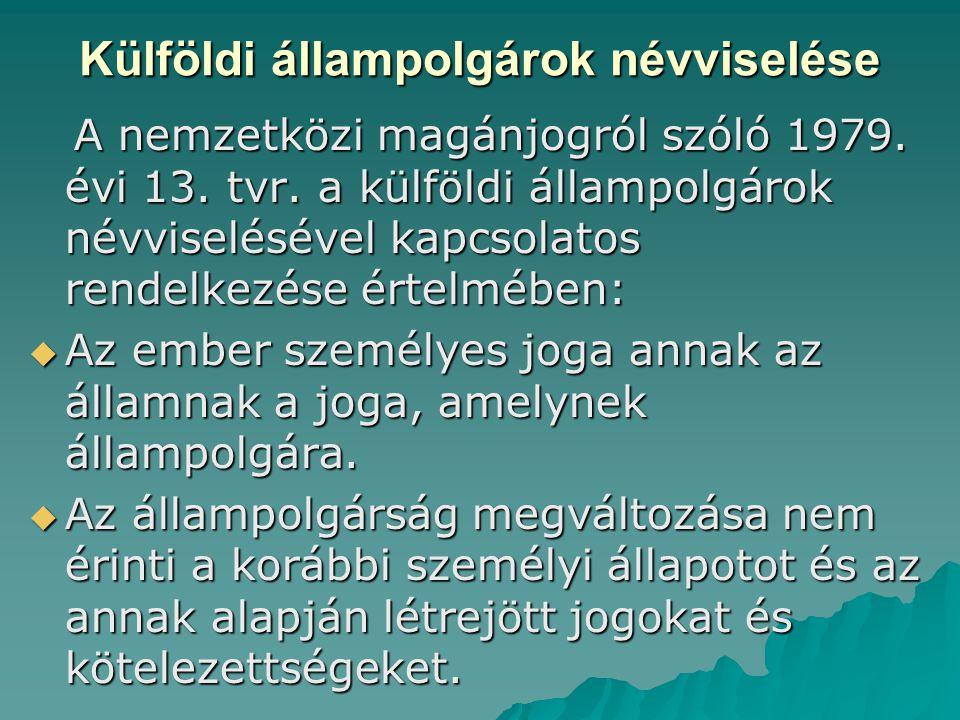 Külföldi állampolgárok névviselése A nemzetközi magánjogról szóló 1979. évi 13. tvr. a külföldi állampolgárok névviselésével kapcsolatos rendelkezése