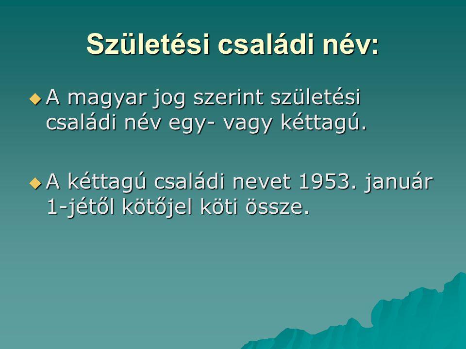 Születési családi név:  A magyar jog szerint születési családi név egy- vagy kéttagú.  A kéttagú családi nevet 1953. január 1-jétől kötőjel köti öss