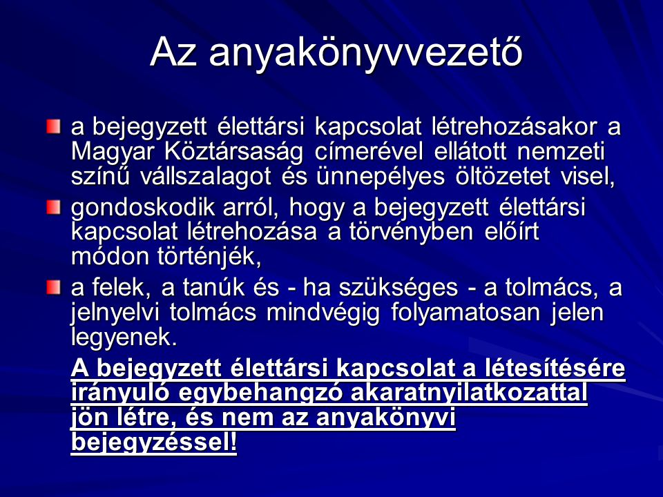 Az anyakönyvvezető a bejegyzett élettársi kapcsolat létrehozásakor a Magyar Köztársaság címerével ellátott nemzeti színű vállszalagot és ünnepélyes öltözetet visel, gondoskodik arról, hogy a bejegyzett élettársi kapcsolat létrehozása a törvényben előírt módon történjék, a felek, a tanúk és - ha szükséges - a tolmács, a jelnyelvi tolmács mindvégig folyamatosan jelen legyenek.