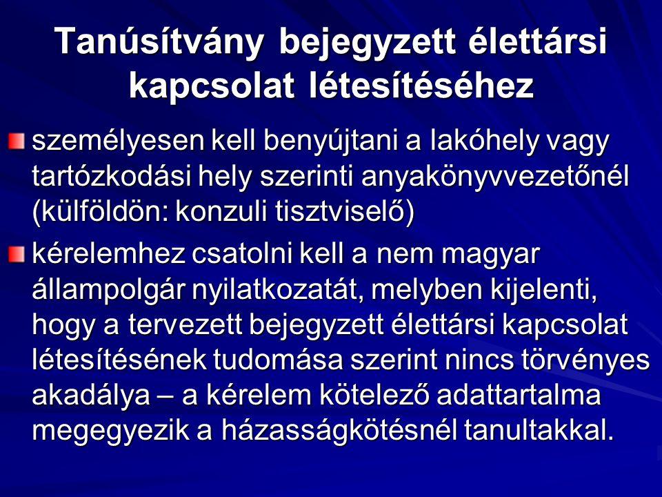 Tanúsítvány bejegyzett élettársi kapcsolat létesítéséhez személyesen kell benyújtani a lakóhely vagy tartózkodási hely szerinti anyakönyvvezetőnél (külföldön: konzuli tisztviselő) kérelemhez csatolni kell a nem magyar állampolgár nyilatkozatát, melyben kijelenti, hogy a tervezett bejegyzett élettársi kapcsolat létesítésének tudomása szerint nincs törvényes akadálya – a kérelem kötelező adattartalma megegyezik a házasságkötésnél tanultakkal.