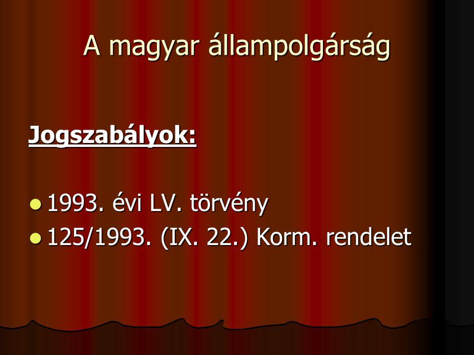 A magyar állampolgárság Jogszabályok: 1993. évi LV. törvény 1993. évi LV. törvény 125/1993. (IX. 22.) Korm. rendelet 125/1993. (IX. 22.) Korm. rendele
