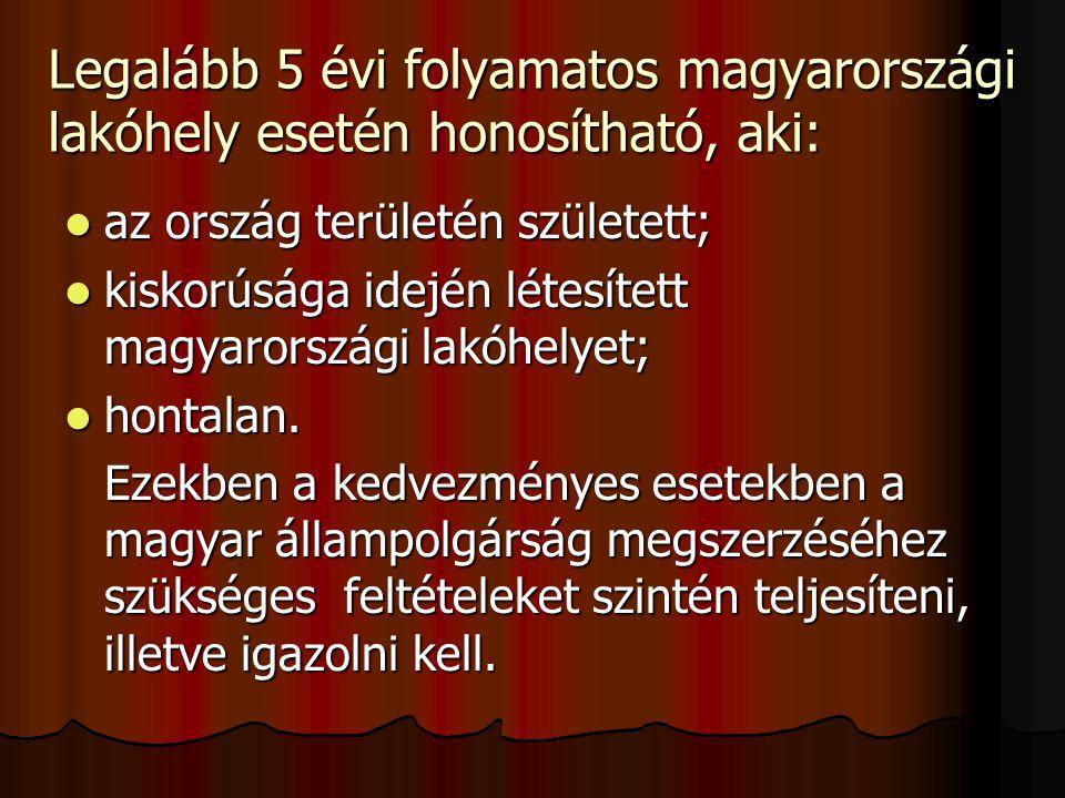 Legalább 5 évi folyamatos magyarországi lakóhely esetén honosítható, aki: az ország területén született; az ország területén született; kiskorúsága idején létesített magyarországi lakóhelyet; kiskorúsága idején létesített magyarországi lakóhelyet; hontalan.