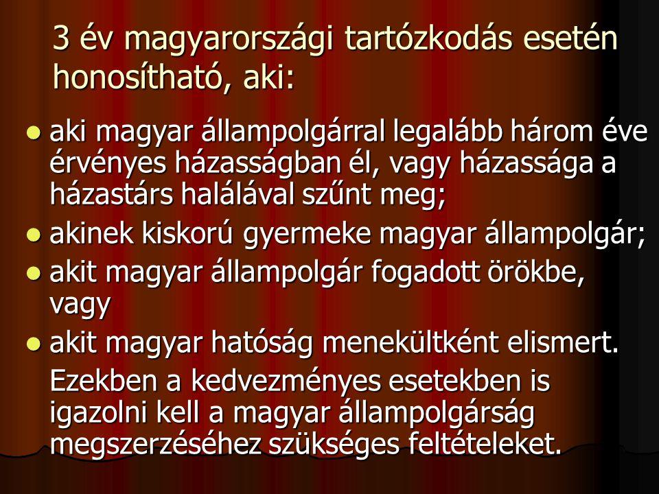 3 év magyarországi tartózkodás esetén honosítható, aki: aki magyar állampolgárral legalább három éve érvényes házasságban él, vagy házassága a házastárs halálával szűnt meg; aki magyar állampolgárral legalább három éve érvényes házasságban él, vagy házassága a házastárs halálával szűnt meg; akinek kiskorú gyermeke magyar állampolgár; akinek kiskorú gyermeke magyar állampolgár; akit magyar állampolgár fogadott örökbe, vagy akit magyar állampolgár fogadott örökbe, vagy akit magyar hatóság menekültként elismert.