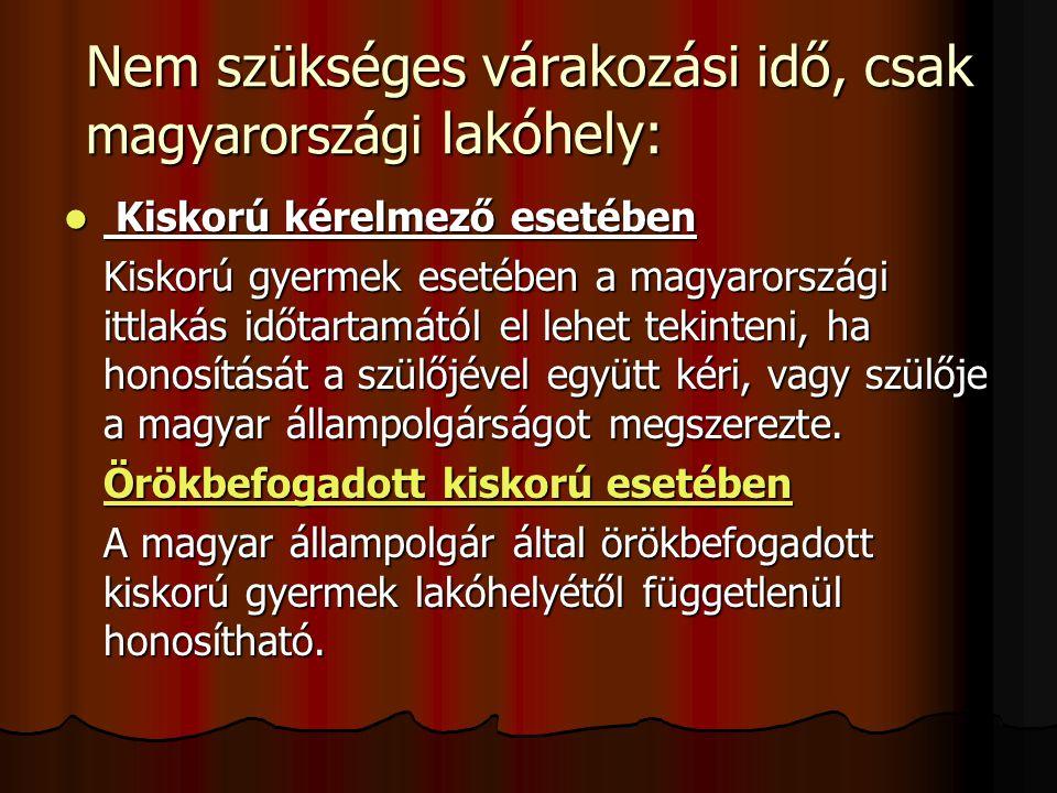 Nem szükséges várakozási idő, csak magyarországi lakóhely: Kiskorú kérelmező esetében Kiskorú kérelmező esetében Kiskorú gyermek esetében a magyarországi ittlakás időtartamától el lehet tekinteni, ha honosítását a szülőjével együtt kéri, vagy szülője a magyar állampolgárságot megszerezte.