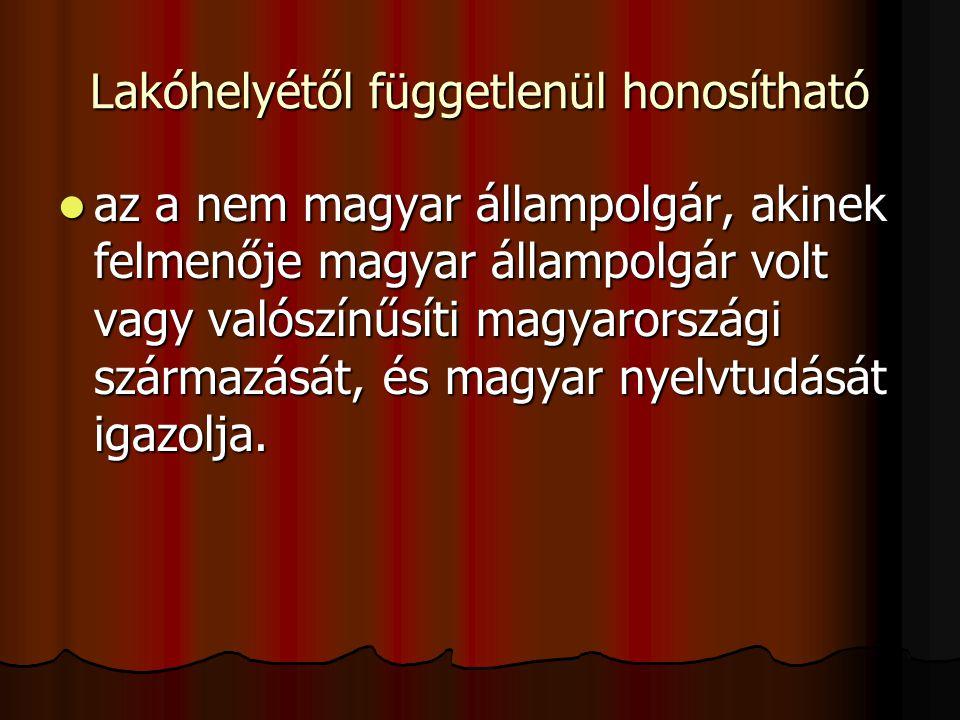 Lakóhelyétől függetlenül honosítható az a nem magyar állampolgár, akinek felmenője magyar állampolgár volt vagy valószínűsíti magyarországi származását, és magyar nyelvtudását igazolja.