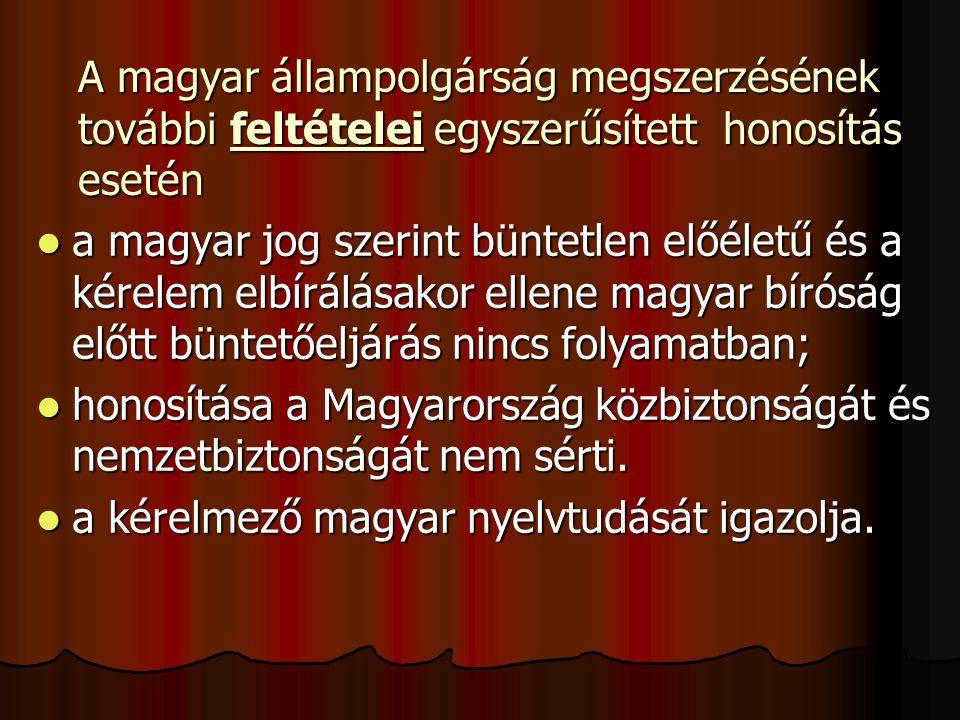 A magyar állampolgárság megszerzésének további feltételei egyszerűsített honosítás esetén a magyar jog szerint büntetlen előéletű és a kérelem elbírálásakor ellene magyar bíróság előtt büntetőeljárás nincs folyamatban; a magyar jog szerint büntetlen előéletű és a kérelem elbírálásakor ellene magyar bíróság előtt büntetőeljárás nincs folyamatban; honosítása a Magyarország közbiztonságát és nemzetbiztonságát nem sérti.