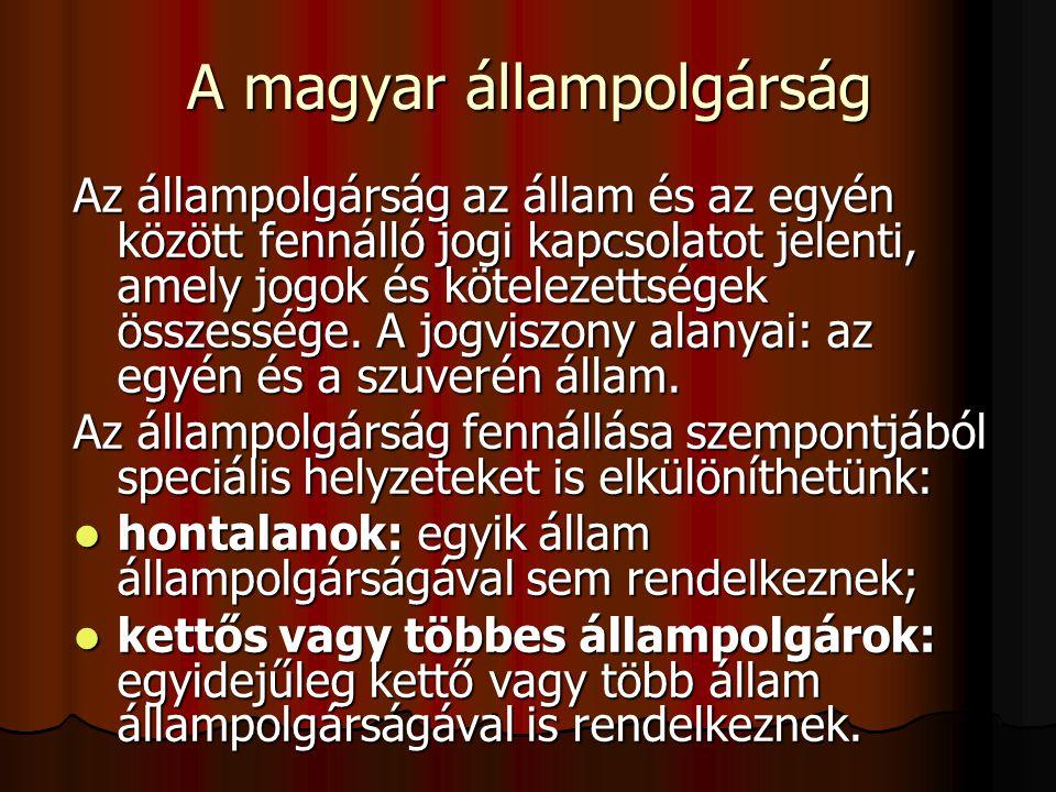 A magyar állampolgárság Az állampolgárság az állam és az egyén között fennálló jogi kapcsolatot jelenti, amely jogok és kötelezettségek összessége. A