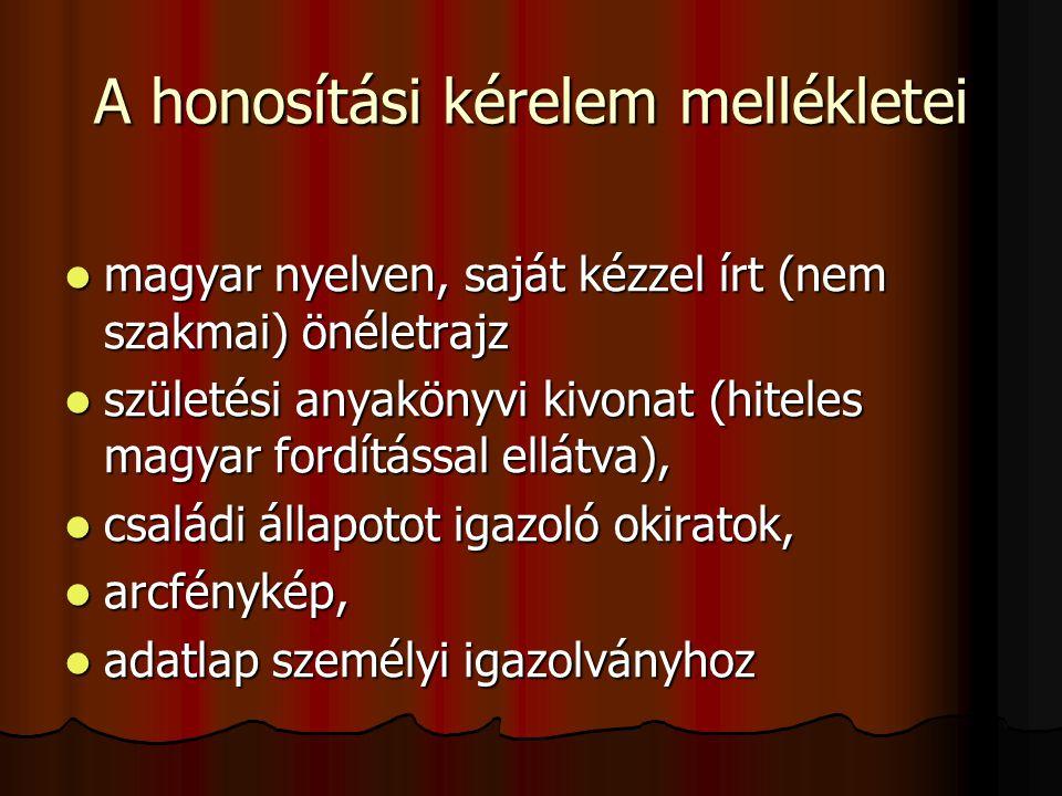A honosítási kérelem mellékletei magyar nyelven, saját kézzel írt (nem szakmai) önéletrajz magyar nyelven, saját kézzel írt (nem szakmai) önéletrajz születési anyakönyvi kivonat (hiteles magyar fordítással ellátva), születési anyakönyvi kivonat (hiteles magyar fordítással ellátva), családi állapotot igazoló okiratok, családi állapotot igazoló okiratok, arcfénykép, arcfénykép, adatlap személyi igazolványhoz adatlap személyi igazolványhoz