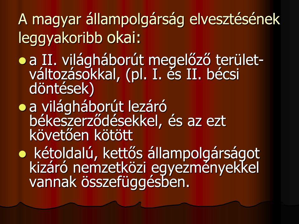 A magyar állampolgárság elvesztésének leggyakoribb okai: a II. világháborút megelőző terület- változásokkal, (pl. I. és II. bécsi döntések) a II. vilá