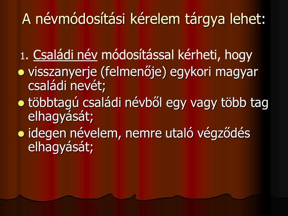 A névmódosítási kérelem tárgya lehet: 1. Családi név módosítással kérheti, hogy visszanyerje (felmenője) egykori magyar családi nevét; visszanyerje (f