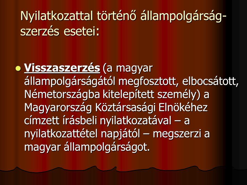 Nyilatkozattal történő állampolgárság- szerzés esetei : Visszaszerzés (a magyar állampolgárságától megfosztott, elbocsátott, Németországba kitelepített személy) a Magyarország Köztársasági Elnökéhez címzett írásbeli nyilatkozatával – a nyilatkozattétel napjától – megszerzi a magyar állampolgárságot.