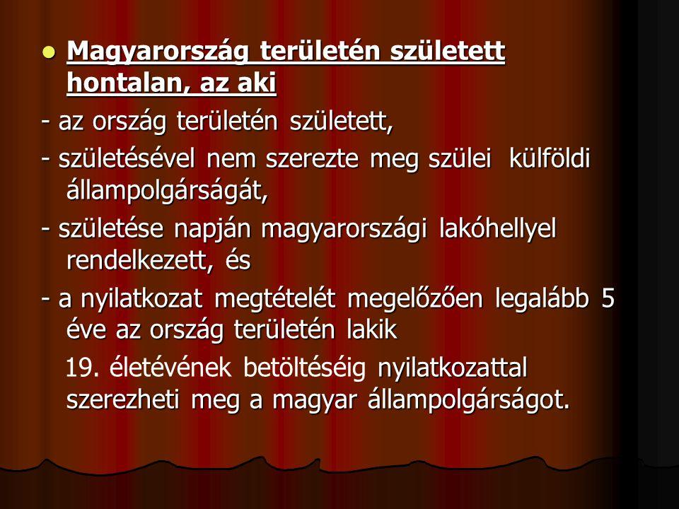 Magyarország területén született hontalan, az aki Magyarország területén született hontalan, az aki - az ország területén született, - születésével nem szerezte meg szülei külföldi állampolgárságát, - születése napján magyarországi lakóhellyel rendelkezett, és - a nyilatkozat megtételét megelőzően legalább 5 éve az ország területén lakik nyilatkozattal szerezheti meg a magyar állampolgárságot.