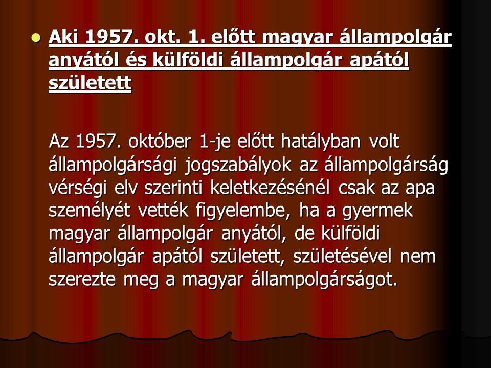 Aki 1957. okt. 1. előtt magyar állampolgár anyától és külföldi állampolgár apától született Aki 1957. okt. 1. előtt magyar állampolgár anyától és külf