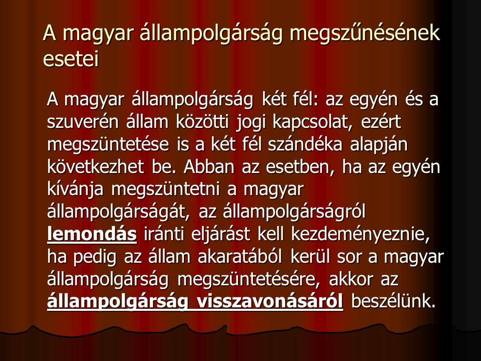 A magyar állampolgárság megszűnésének esetei A magyar állampolgárság két fél: az egyén és a szuverén állam közötti jogi kapcsolat, ezért megszüntetése is a két fél szándéka alapján következhet be.